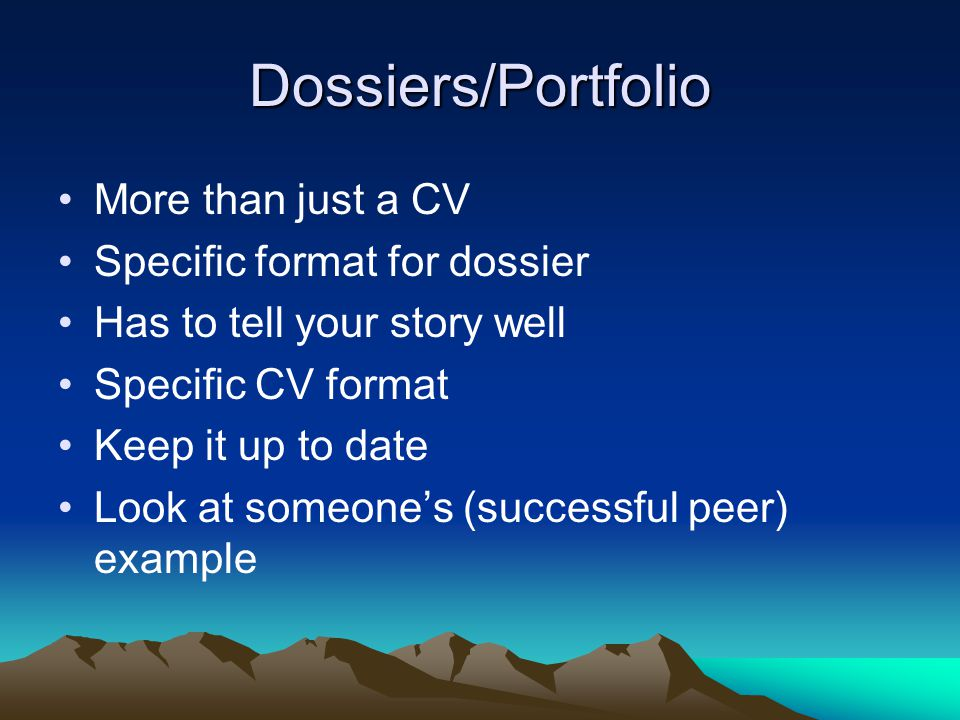 Dossiers/Portfolio More than just a CV Specific format for dossier Has to tell your story well Specific CV format Keep it up to date Look at someones