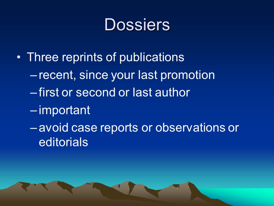 Dossiers Three reprints of publications –recent, since your last promotion –first or second or last author –important –avoid case reports or observations or editorials