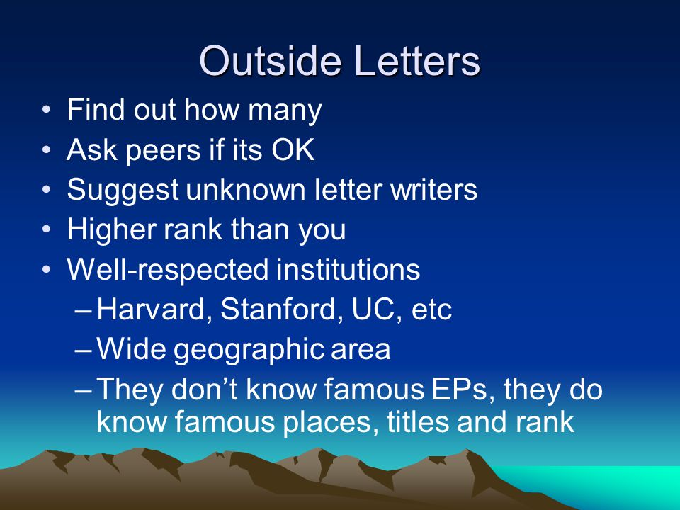 Outside Letters Find out how many Ask peers if its OK Suggest unknown letter writers Higher rank than you Well-respected institutions –Harvard, Stanford, UC, etc –Wide geographic area –They dont know famous EPs, they do know famous places, titles and rank