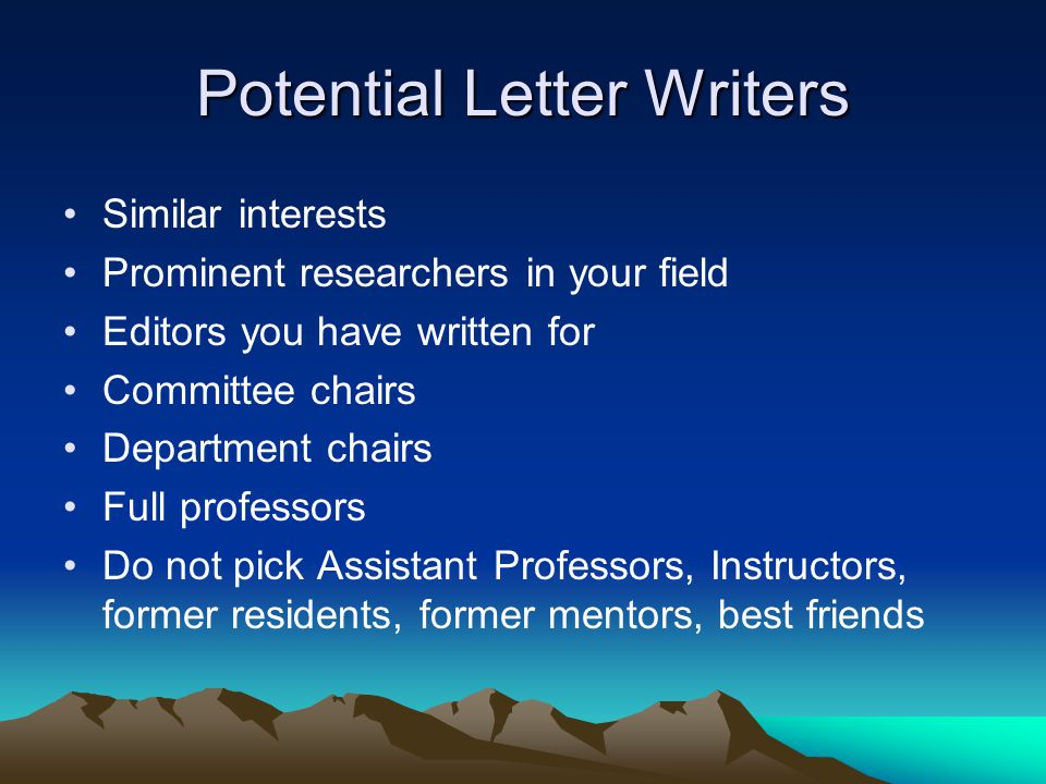Potential Letter Writers Similar interests Prominent researchers in your field Editors you have written for Committee chairs Department chairs Full professors Do not pick Assistant Professors, Instructors, former residents, former mentors, best friends