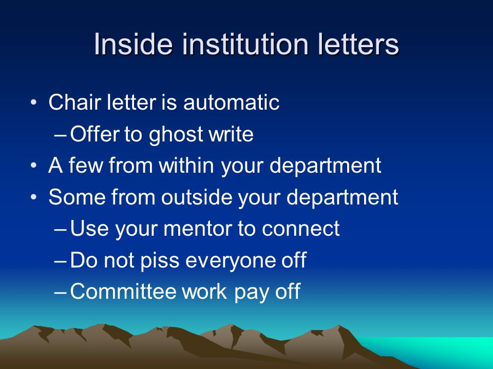 Inside institution letters Chair letter is automatic –Offer to ghost write A few from within your department Some from outside your department –Use yo