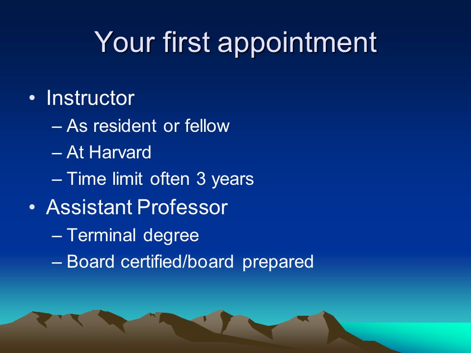 Your first appointment Instructor –As resident or fellow –At Harvard –Time limit often 3 years Assistant Professor –Terminal degree –Board certified/b