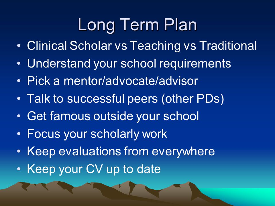 Long Term Plan Clinical Scholar vs Teaching vs Traditional Understand your school requirements Pick a mentor/advocate/advisor Talk to successful peers (other PDs) Get famous outside your school Focus your scholarly work Keep evaluations from everywhere Keep your CV up to date