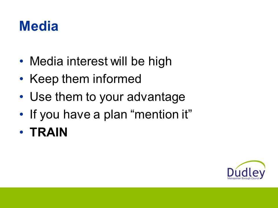 Media Media interest will be high Keep them informed Use them to your advantage If you have a plan mention it TRAIN