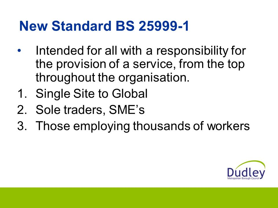 New Standard BS 25999-1 Intended for all with a responsibility for the provision of a service, from the top throughout the organisation.