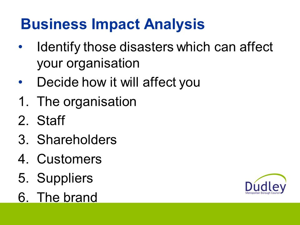 Business Impact Analysis Identify those disasters which can affect your organisation Decide how it will affect you 1.The organisation 2.Staff 3.Shareholders 4.Customers 5.Suppliers 6.The brand