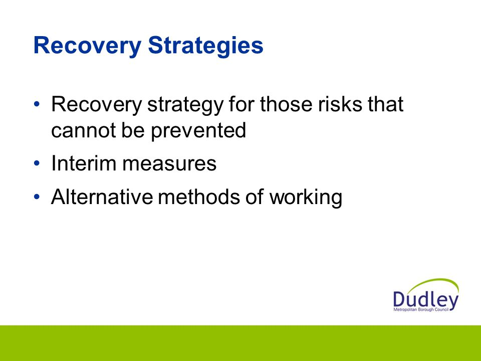 Recovery Strategies Recovery strategy for those risks that cannot be prevented Interim measures Alternative methods of working