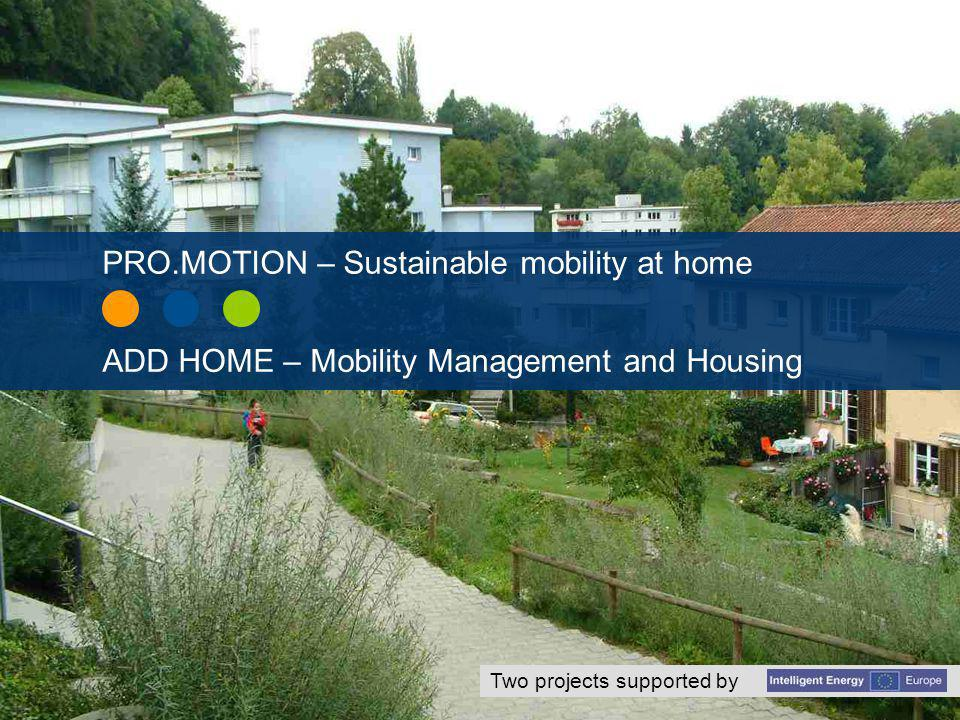 Supported by www.iee-promotion.euwww.add-home.eu PRO.MOTION - Redesigning transportation in residential areas with low energy consumption ADD HOME - Mobility Management for housing areas - from car- dependency to free choice runs from Nov.