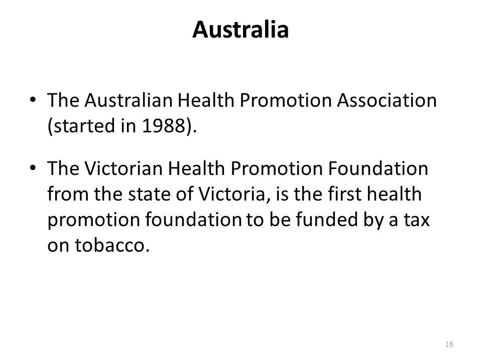 Australia The Australian Health Promotion Association (started in 1988). The Victorian Health Promotion Foundation from the state of Victoria, is the