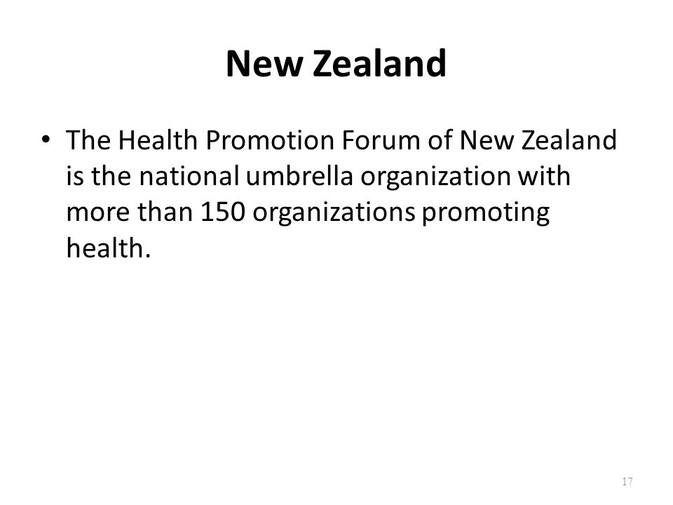 New Zealand The Health Promotion Forum of New Zealand is the national umbrella organization with more than 150 organizations promoting health. 17