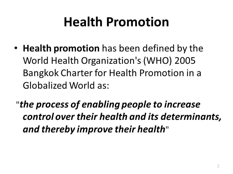 Health Promotion Health promotion has been defined by the World Health Organization's (WHO) 2005 Bangkok Charter for Health Promotion in a Globalized