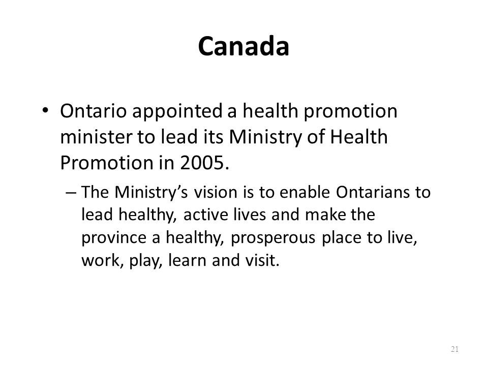 Canada Ontario appointed a health promotion minister to lead its Ministry of Health Promotion in 2005. – The Ministrys vision is to enable Ontarians t