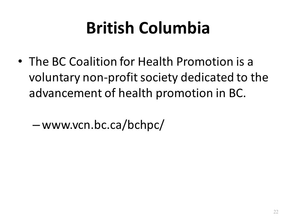 British Columbia The BC Coalition for Health Promotion is a voluntary non-profit society dedicated to the advancement of health promotion in BC. – www