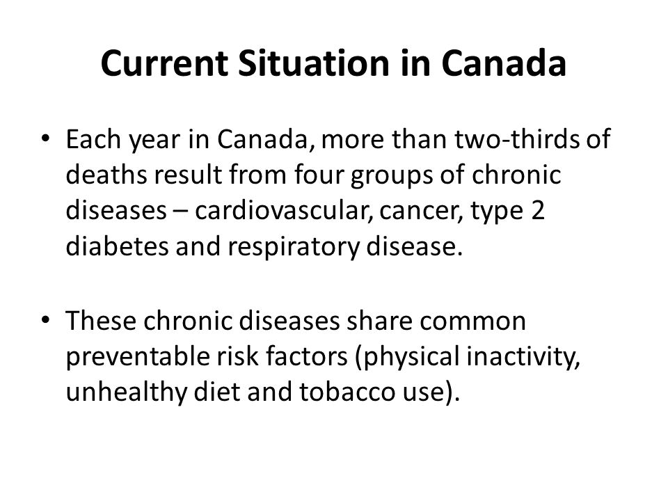 Current Situation in Canada Each year in Canada, more than two-thirds of deaths result from four groups of chronic diseases – cardiovascular, cancer,