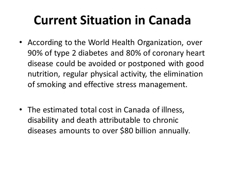 Current Situation in Canada According to the World Health Organization, over 90% of type 2 diabetes and 80% of coronary heart disease could be avoided