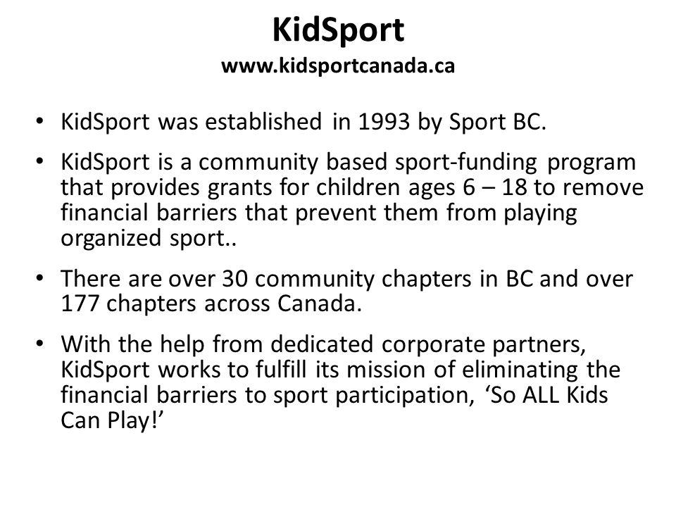 KidSport www.kidsportcanada.ca KidSport was established in 1993 by Sport BC. KidSport is a community based sport-funding program that provides grants