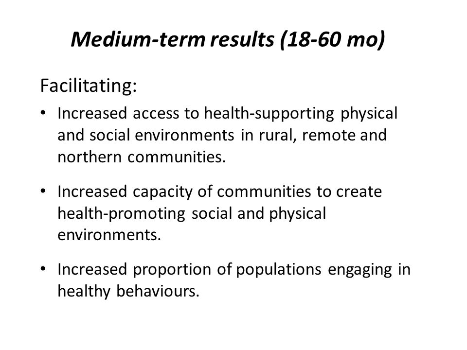 Medium-term results (18-60 mo) Facilitating: Increased access to health-supporting physical and social environments in rural, remote and northern comm