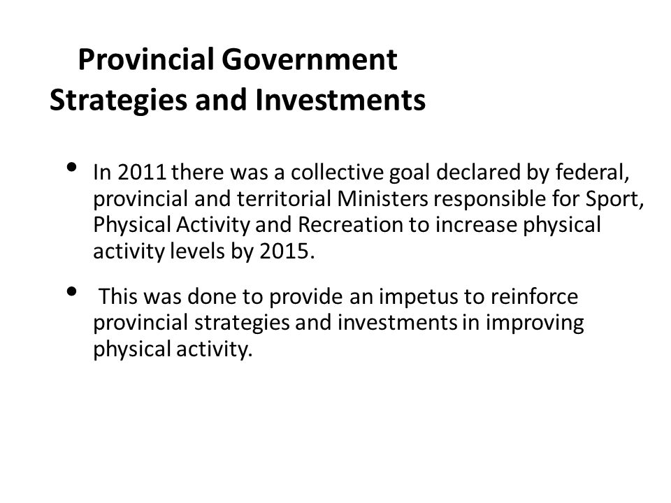 Provincial Government Strategies and Investments In 2011 there was a collective goal declared by federal, provincial and territorial Ministers respons