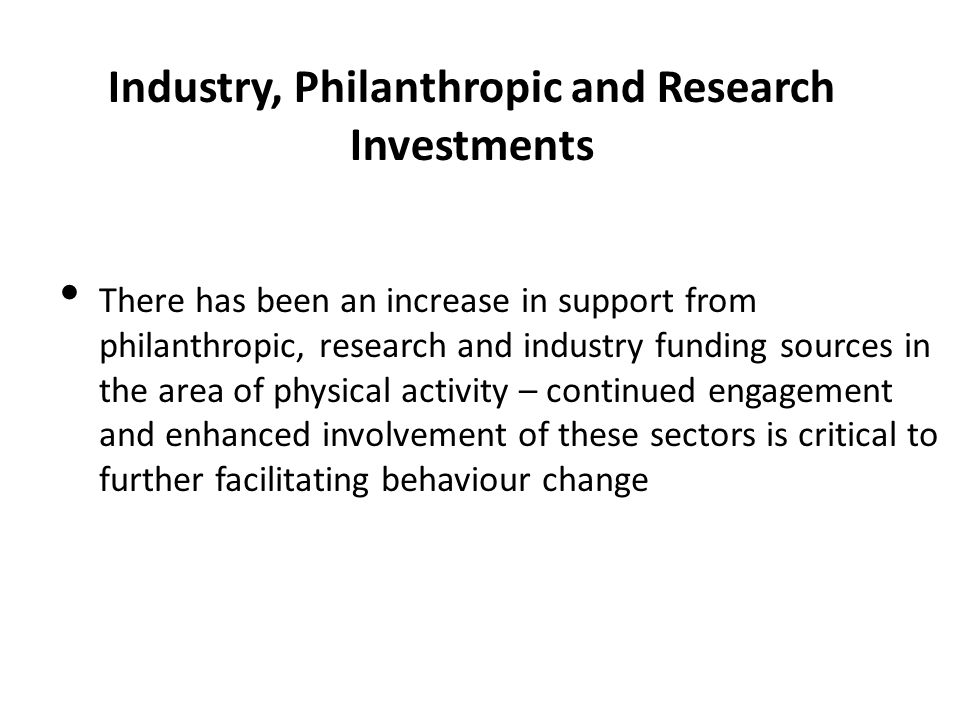 Industry, Philanthropic and Research Investments There has been an increase in support from philanthropic, research and industry funding sources in th