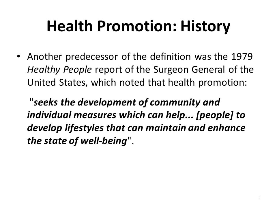 Health Promotion: History Another predecessor of the definition was the 1979 Healthy People report of the Surgeon General of the United States, which