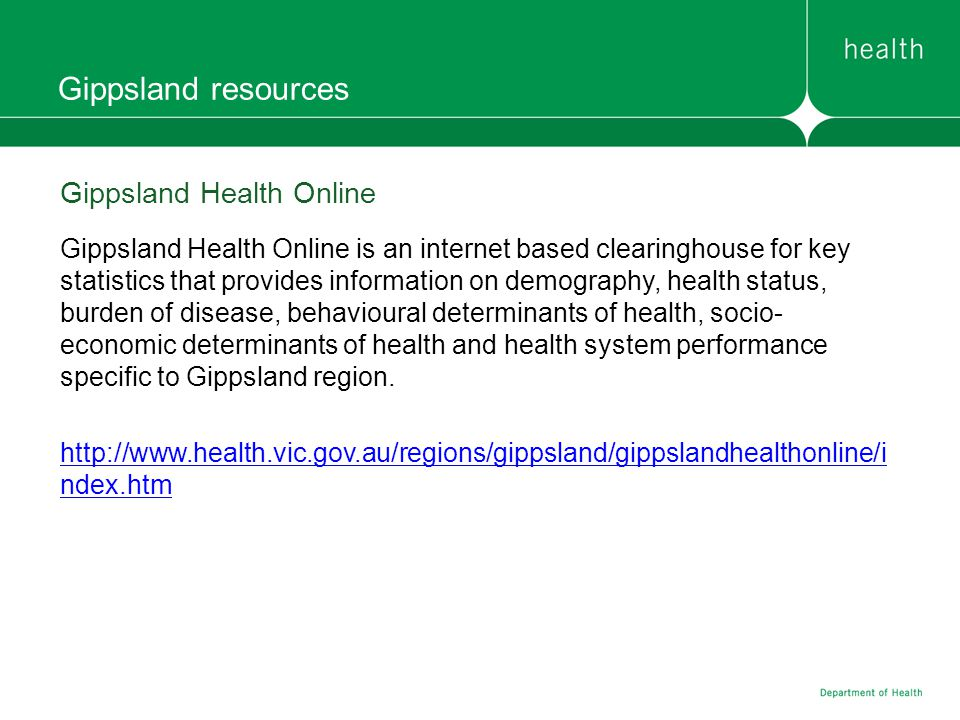 Gippsland resources Gippsland Health Online Gippsland Health Online is an internet based clearinghouse for key statistics that provides information on demography, health status, burden of disease, behavioural determinants of health, socio- economic determinants of health and health system performance specific to Gippsland region.