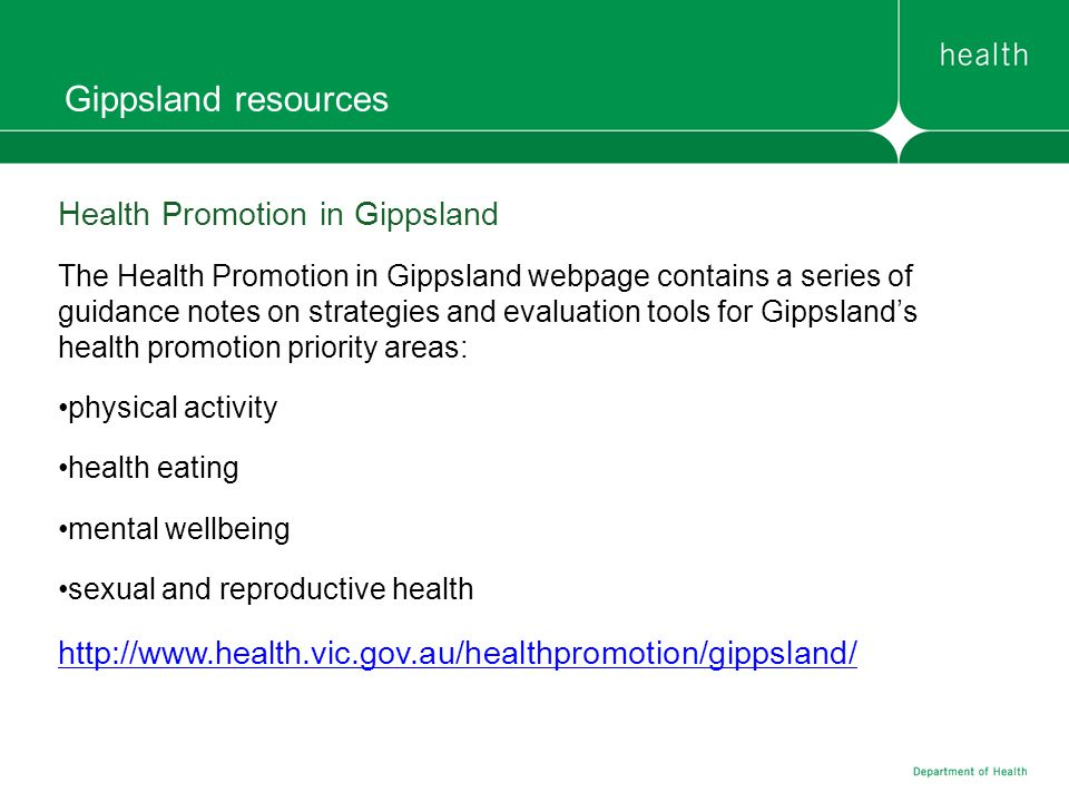 Gippsland resources Health Promotion in Gippsland The Health Promotion in Gippsland webpage contains a series of guidance notes on strategies and evaluation tools for Gippslands health promotion priority areas: physical activity health eating mental wellbeing sexual and reproductive health http://www.health.vic.gov.au/healthpromotion/gippsland/