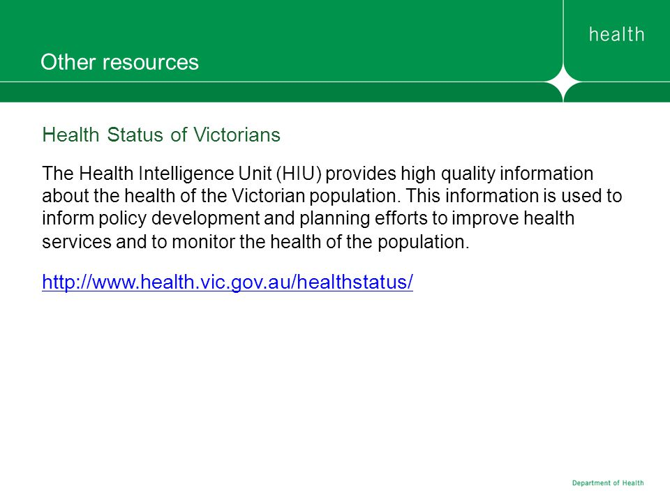 Other resources Health Status of Victorians The Health Intelligence Unit (HIU) provides high quality information about the health of the Victorian pop