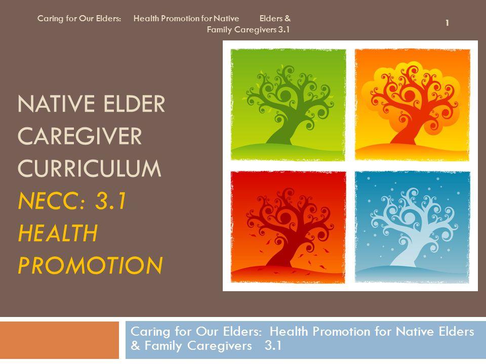 NATIVE ELDER CAREGIVER CURRICULUM NECC: 3.1 HEALTH PROMOTION Caring for Our Elders: Health Promotion for Native Elders & Family Caregivers 3.1 1