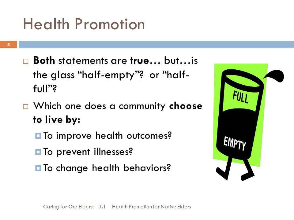 Health Promotion Caring for Our Elders: 3.1 Health Promotion for Native Elders 3 Both statements are true… but…is the glass half-empty? or half- full?