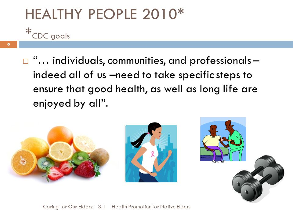HEALTHY PEOPLE 2010* * CDC goals Caring for Our Elders: 3.1 Health Promotion for Native Elders 9 … individuals, communities, and professionals – indee