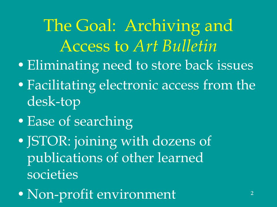 2 The Goal: Archiving and Access to Art Bulletin Eliminating need to store back issues Facilitating electronic access from the desk-top Ease of search