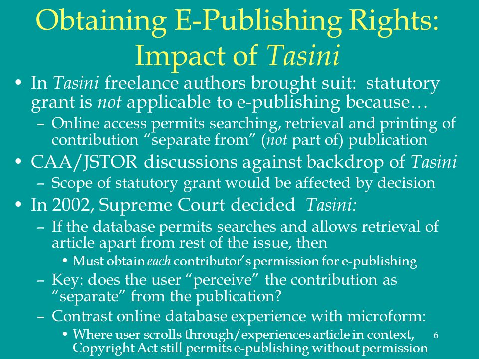 6 Obtaining E-Publishing Rights: Impact of Tasini In Tasini freelance authors brought suit: statutory grant is not applicable to e-publishing because… –Online access permits searching, retrieval and printing of contribution separate from ( not part of) publication CAA/JSTOR discussions against backdrop of Tasini –Scope of statutory grant would be affected by decision In 2002, Supreme Court decided Tasini: –If the database permits searches and allows retrieval of article apart from rest of the issue, then Must obtain each contributors permission for e-publishing –Key: does the user perceive the contribution as separate from the publication.