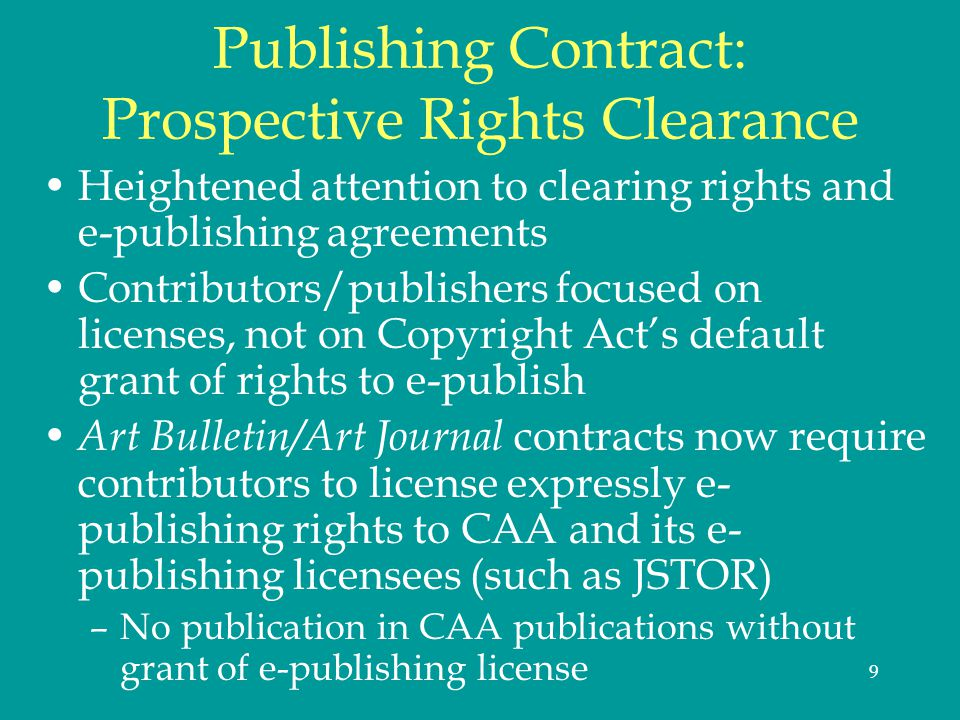 9 Publishing Contract: Prospective Rights Clearance Heightened attention to clearing rights and e-publishing agreements Contributors/publishers focused on licenses, not on Copyright Acts default grant of rights to e-publish Art Bulletin/Art Journal contracts now require contributors to license expressly e- publishing rights to CAA and its e- publishing licensees (such as JSTOR) –No publication in CAA publications without grant of e-publishing license