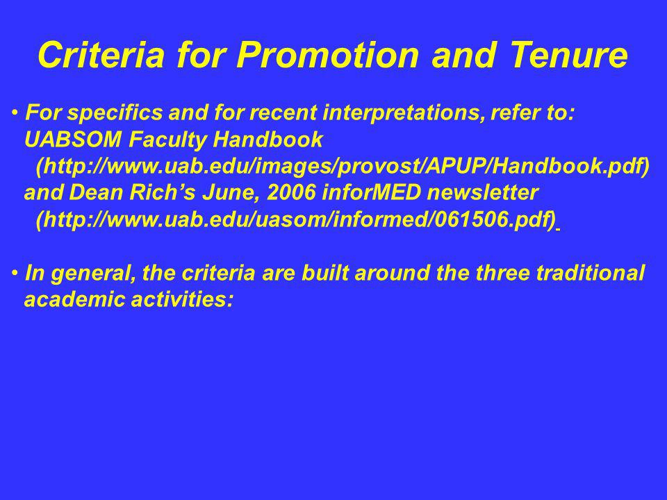 Criteria for Promotion and Tenure For specifics and for recent interpretations, refer to: UABSOM Faculty Handbook (http://www.uab.edu/images/provost/APUP/Handbook.pdf) and Dean Richs June, 2006 inforMED newsletter (http://www.uab.edu/uasom/informed/061506.pdf) In general, the criteria are built around the three traditional academic activities: