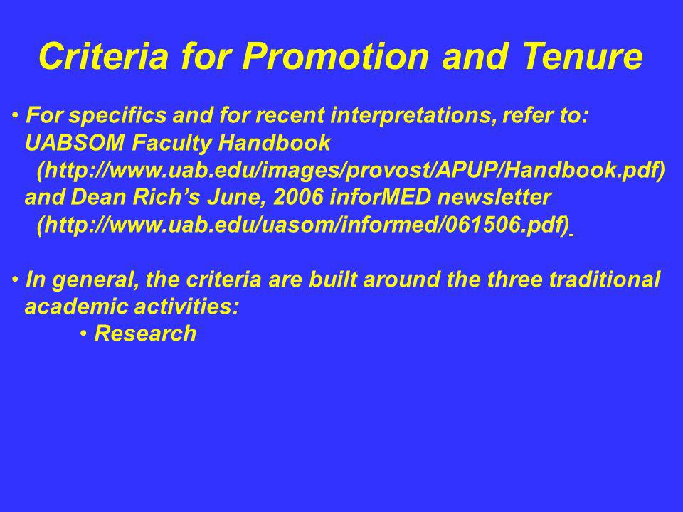 Criteria for Promotion and Tenure For specifics and for recent interpretations, refer to: UABSOM Faculty Handbook (http://www.uab.edu/images/provost/APUP/Handbook.pdf) and Dean Richs June, 2006 inforMED newsletter (http://www.uab.edu/uasom/informed/061506.pdf) In general, the criteria are built around the three traditional academic activities: Research