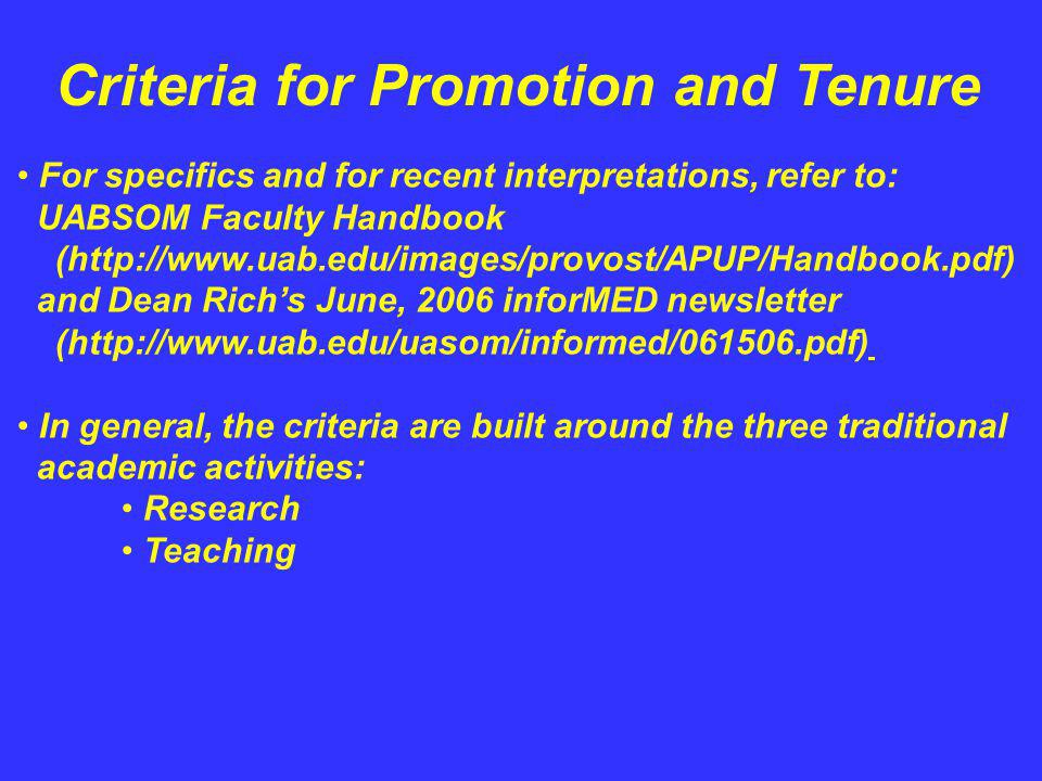 Criteria for Promotion and Tenure For specifics and for recent interpretations, refer to: UABSOM Faculty Handbook (http://www.uab.edu/images/provost/APUP/Handbook.pdf) and Dean Richs June, 2006 inforMED newsletter (http://www.uab.edu/uasom/informed/061506.pdf) In general, the criteria are built around the three traditional academic activities: Research Teaching