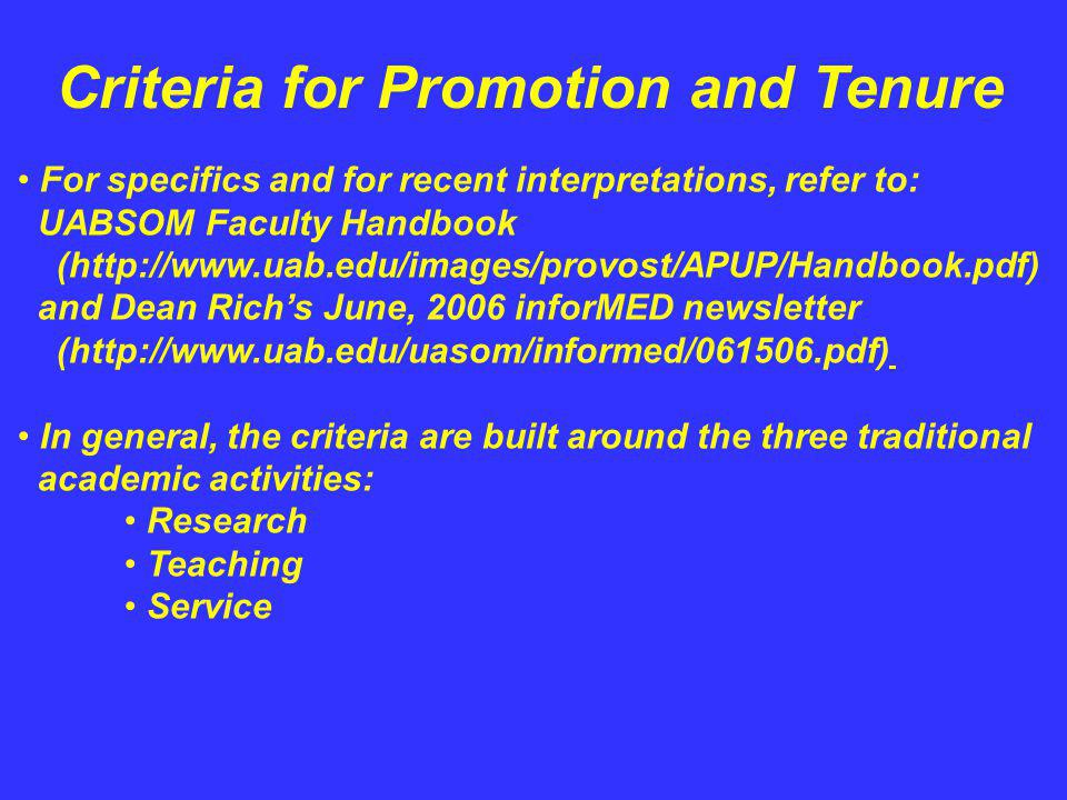 Criteria for Promotion and Tenure For specifics and for recent interpretations, refer to: UABSOM Faculty Handbook (http://www.uab.edu/images/provost/APUP/Handbook.pdf) and Dean Richs June, 2006 inforMED newsletter (http://www.uab.edu/uasom/informed/061506.pdf) In general, the criteria are built around the three traditional academic activities: Research Teaching Service