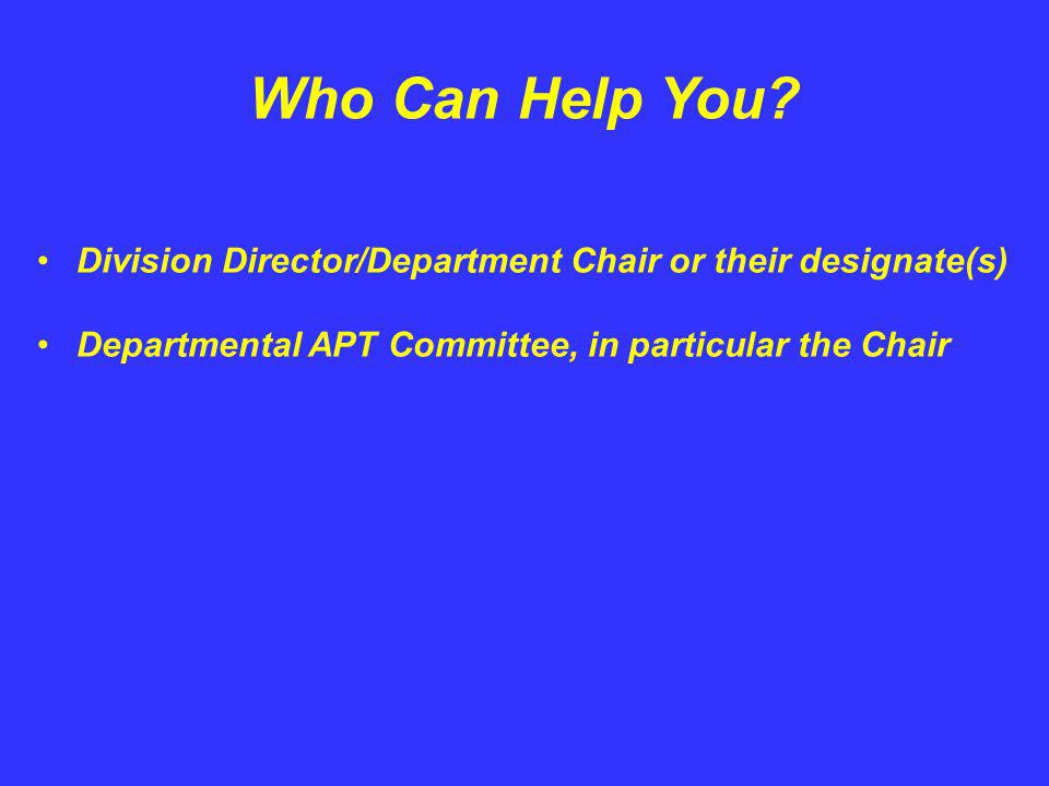 Who Can Help You? Division Director/Department Chair or their designate(s) Departmental APT Committee, in particular the Chair