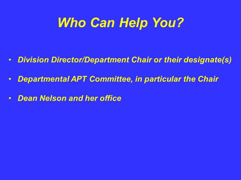 Who Can Help You? Division Director/Department Chair or their designate(s) Departmental APT Committee, in particular the Chair Dean Nelson and her off
