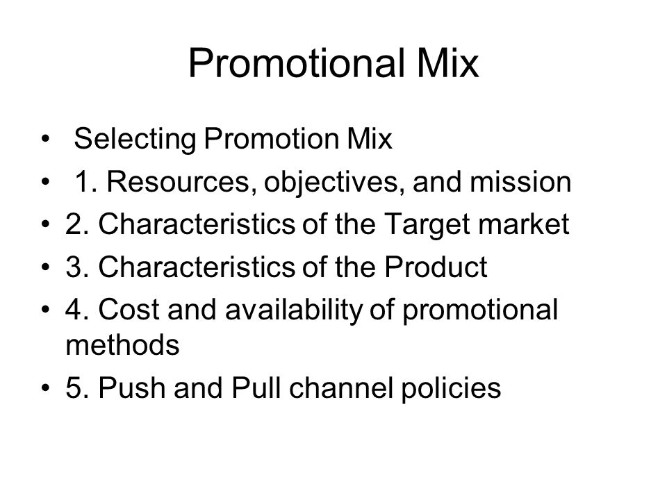 Promotional Mix Selecting Promotion Mix 1. Resources, objectives, and mission 2. Characteristics of the Target market 3. Characteristics of the Produc