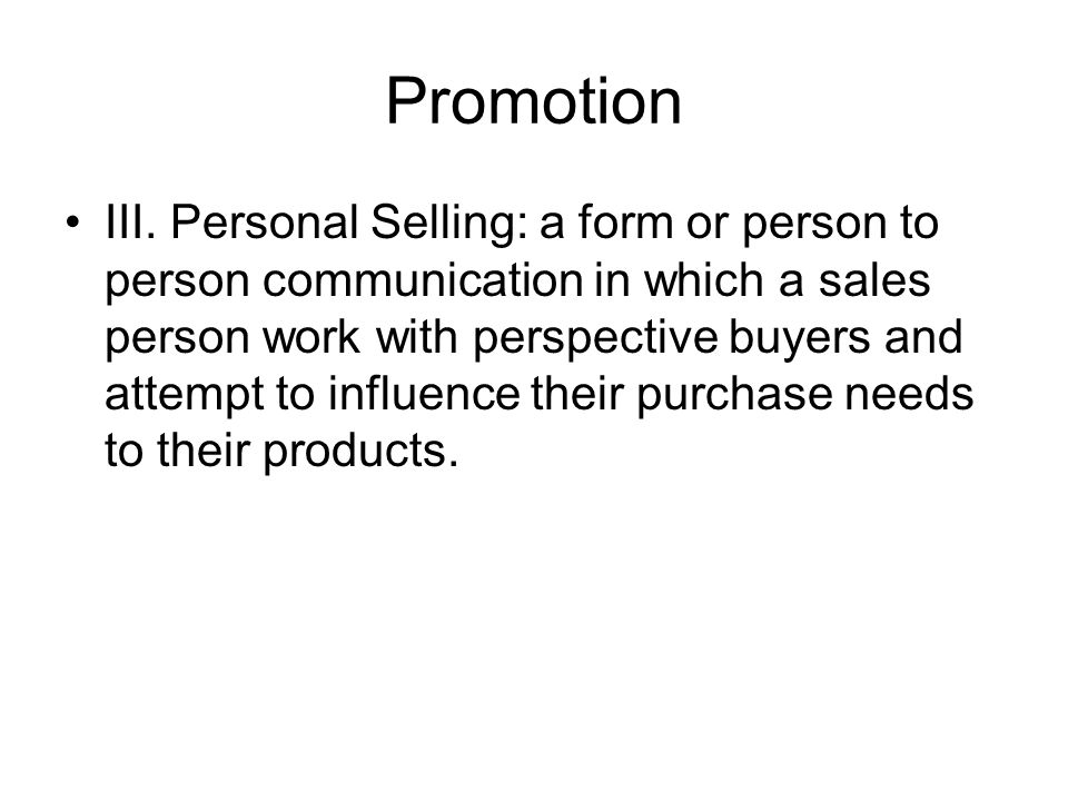Promotion III. Personal Selling: a form or person to person communication in which a sales person work with perspective buyers and attempt to influenc