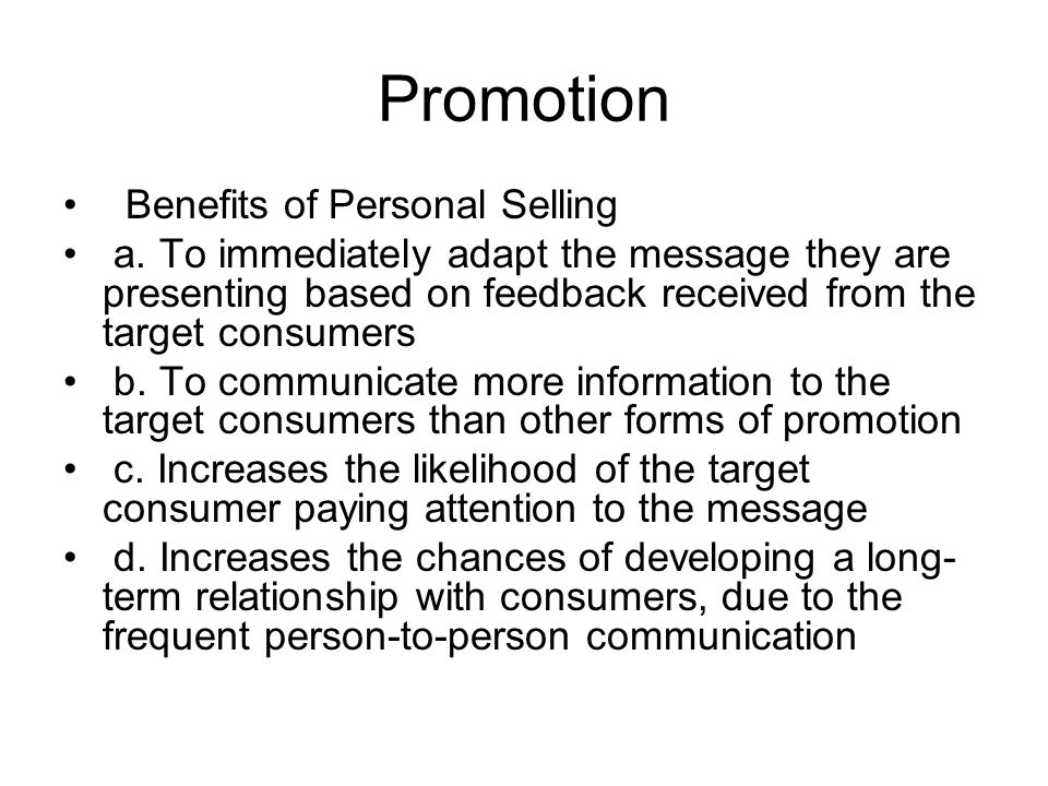 Promotion Benefits of Personal Selling a. To immediately adapt the message they are presenting based on feedback received from the target consumers b.