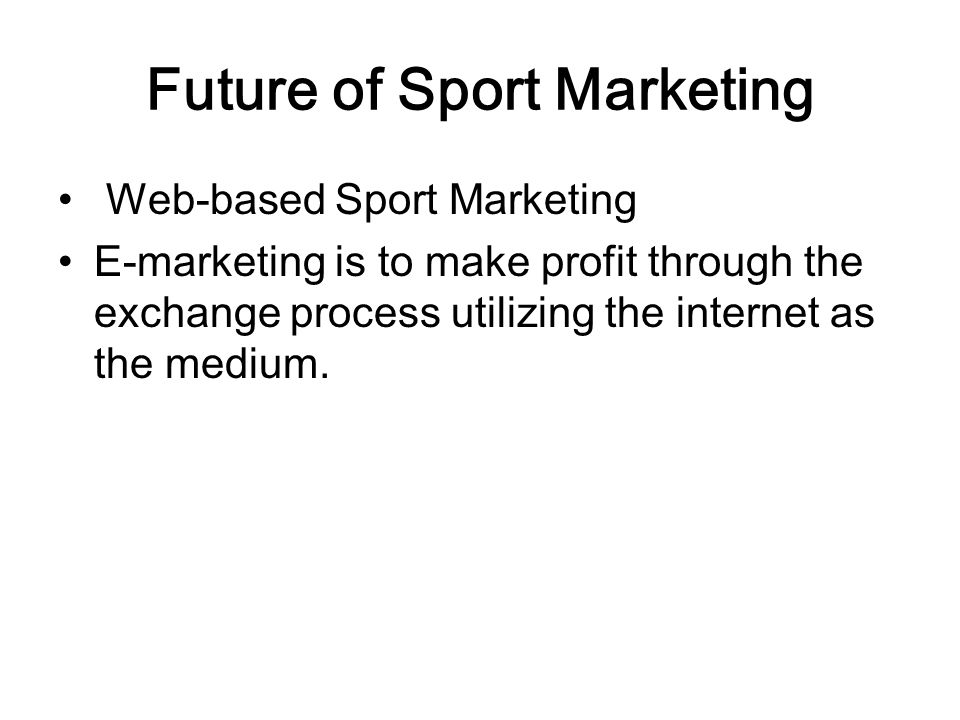Future of Sport Marketing Web-based Sport Marketing E-marketing is to make profit through the exchange process utilizing the internet as the medium.