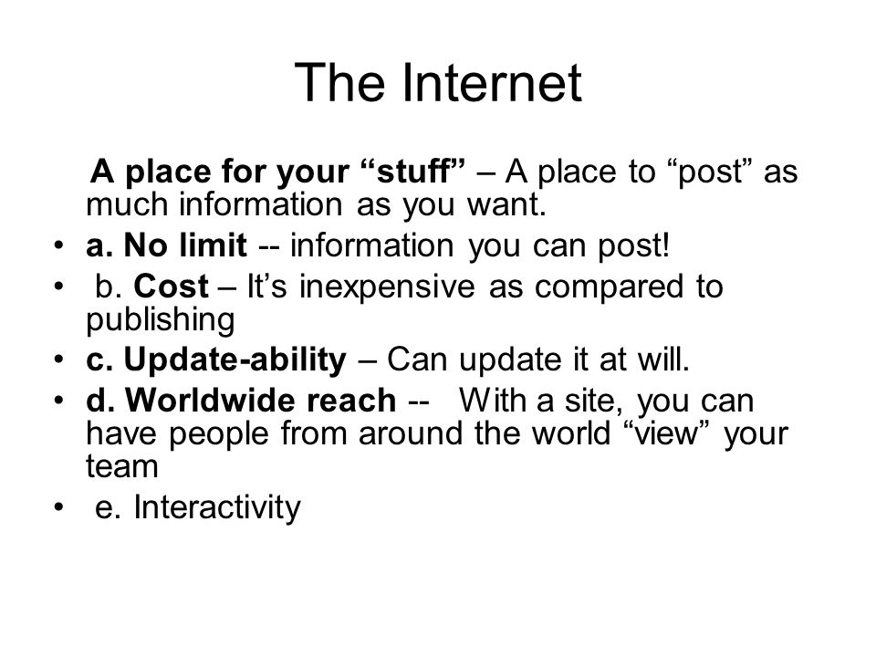 The Internet A place for your stuff – A place to post as much information as you want. a. No limit -- information you can post! b. Cost – Its inexpens