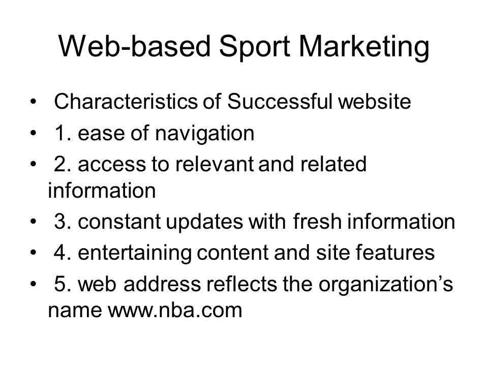 Web-based Sport Marketing Characteristics of Successful website 1. ease of navigation 2. access to relevant and related information 3. constant update