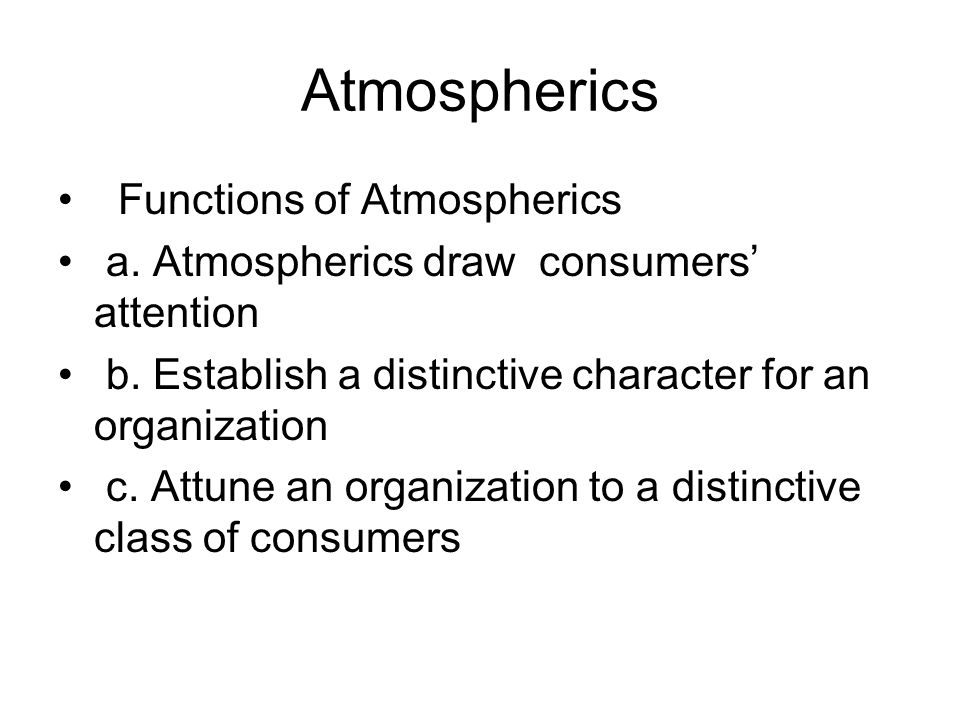 Atmospherics Functions of Atmospherics a. Atmospherics draw consumers attention b. Establish a distinctive character for an organization c. Attune an
