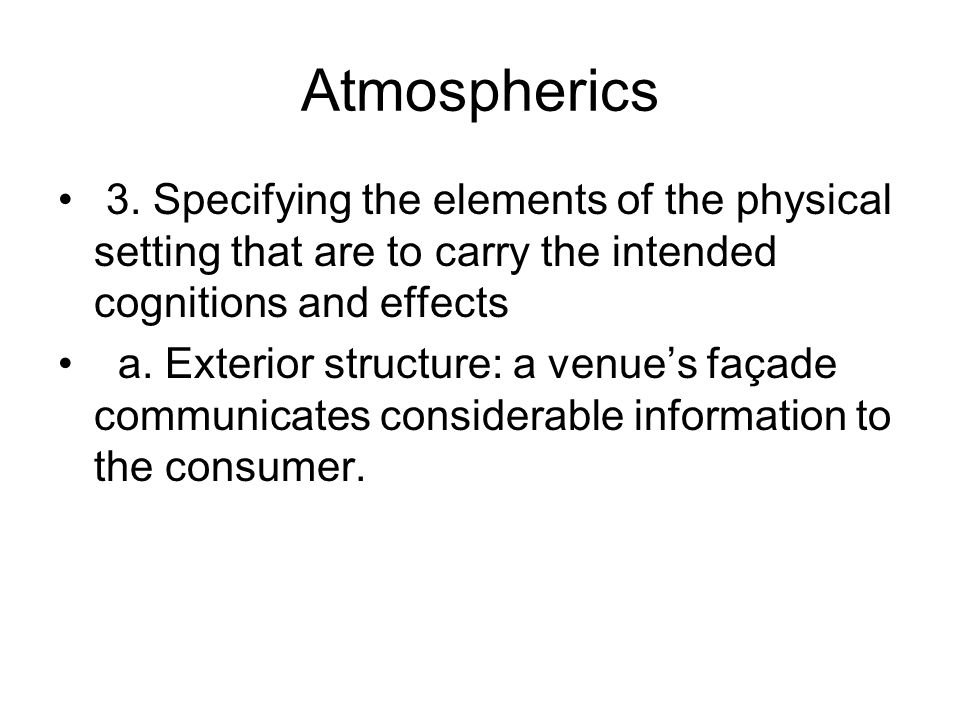 Atmospherics 3. Specifying the elements of the physical setting that are to carry the intended cognitions and effects a. Exterior structure: a venues