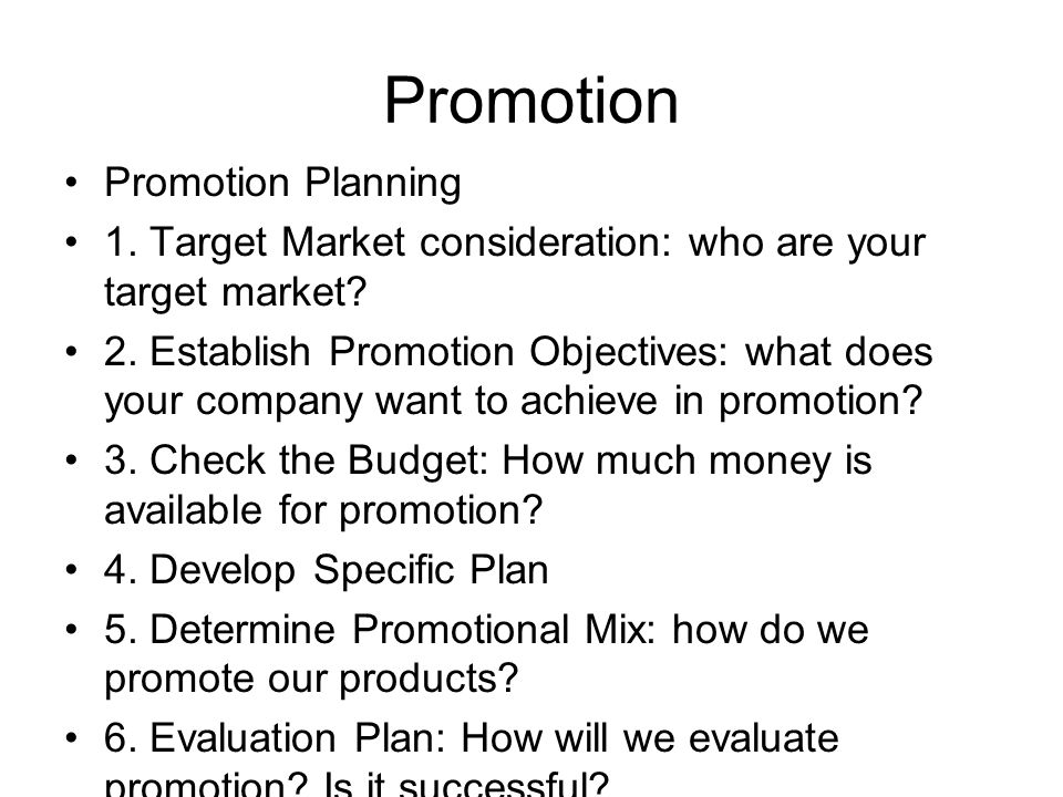 Promotion Promotion Planning 1. Target Market consideration: who are your target market? 2. Establish Promotion Objectives: what does your company wan