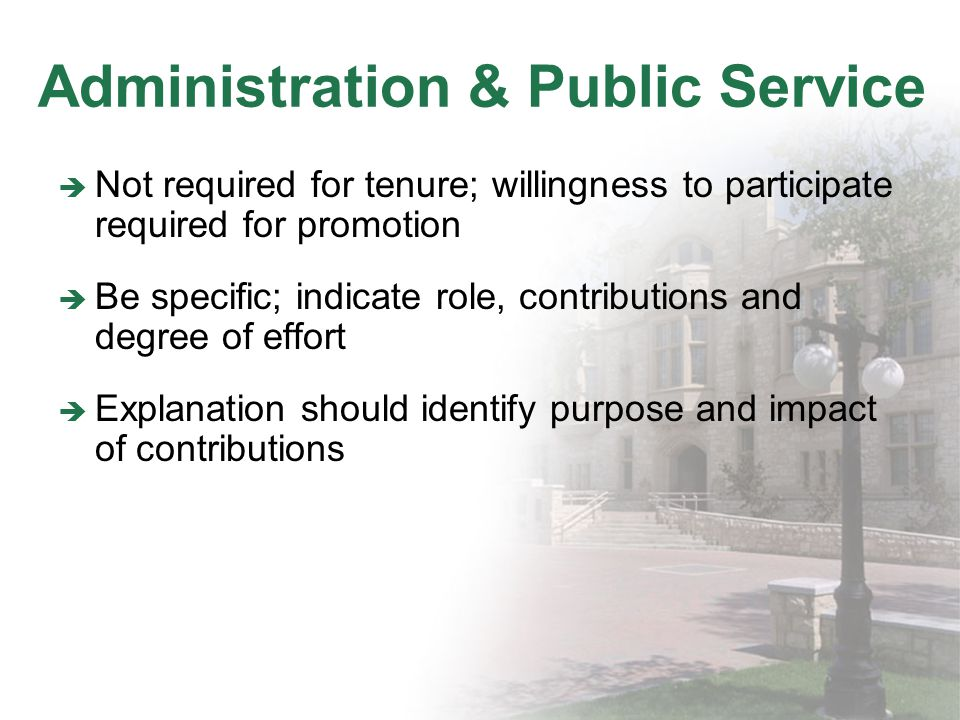 Administration & Public Service Not required for tenure; willingness to participate required for promotion Be specific; indicate role, contributions and degree of effort Explanation should identify purpose and impact of contributions