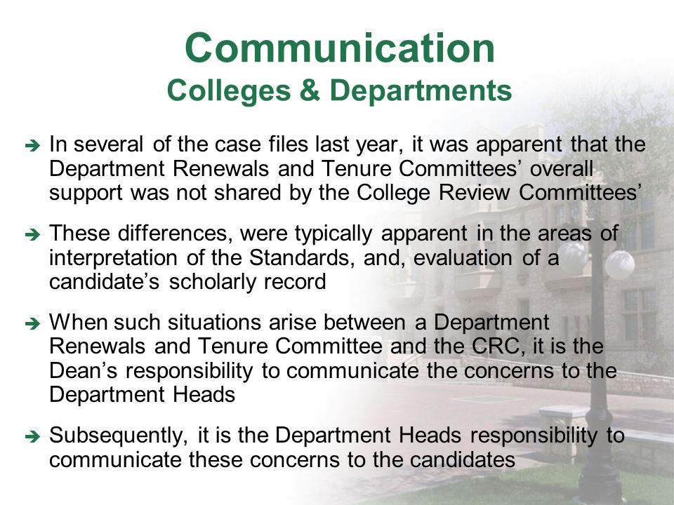 Communication Colleges & Departments In several of the case files last year, it was apparent that the Department Renewals and Tenure Committees overall support was not shared by the College Review Committees These differences, were typically apparent in the areas of interpretation of the Standards, and, evaluation of a candidates scholarly record When such situations arise between a Department Renewals and Tenure Committee and the CRC, it is the Deans responsibility to communicate the concerns to the Department Heads Subsequently, it is the Department Heads responsibility to communicate these concerns to the candidates